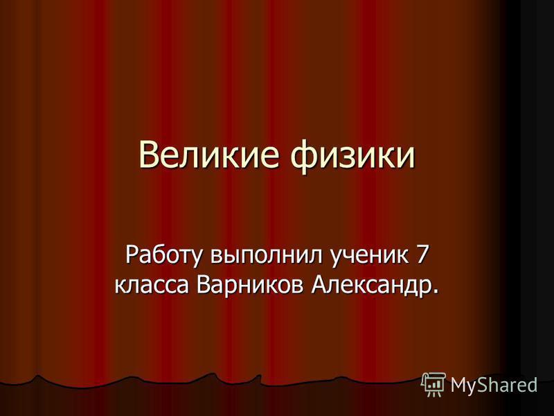 Великие физики Работу выполнил ученик 7 класса Варников Александр.