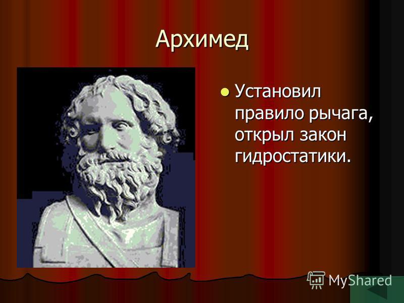 Архимед Установил правило рычага, открыл закон гидростатики. Установил правило рычага, открыл закон гидростатики.