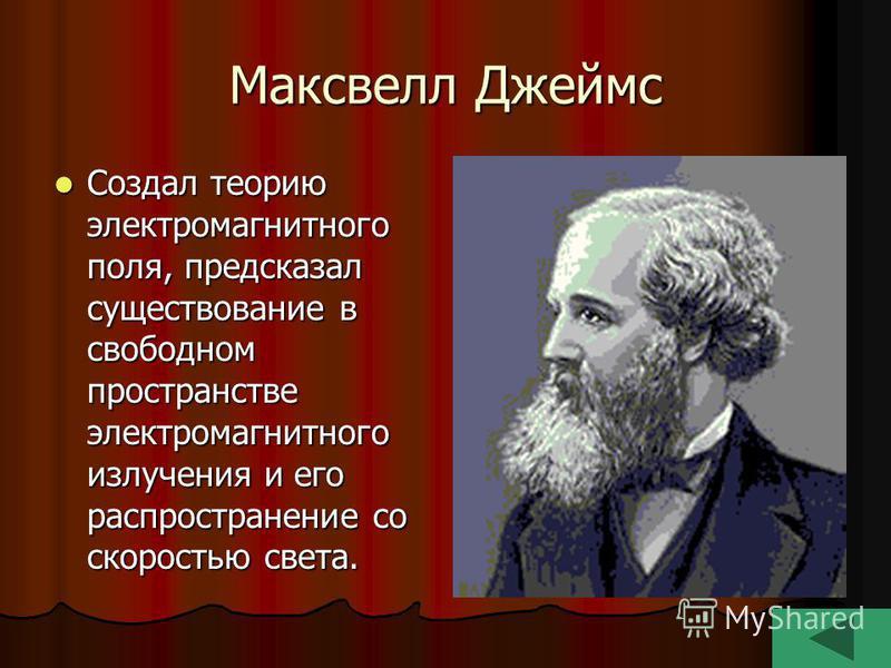 Максвелл Джеймс Создал теорию электромагнитного поля, предсказал существование в свободном пространстве электромагнитного излучения и его распространение со скоростью света. Создал теорию электромагнитного поля, предсказал существование в свободном п