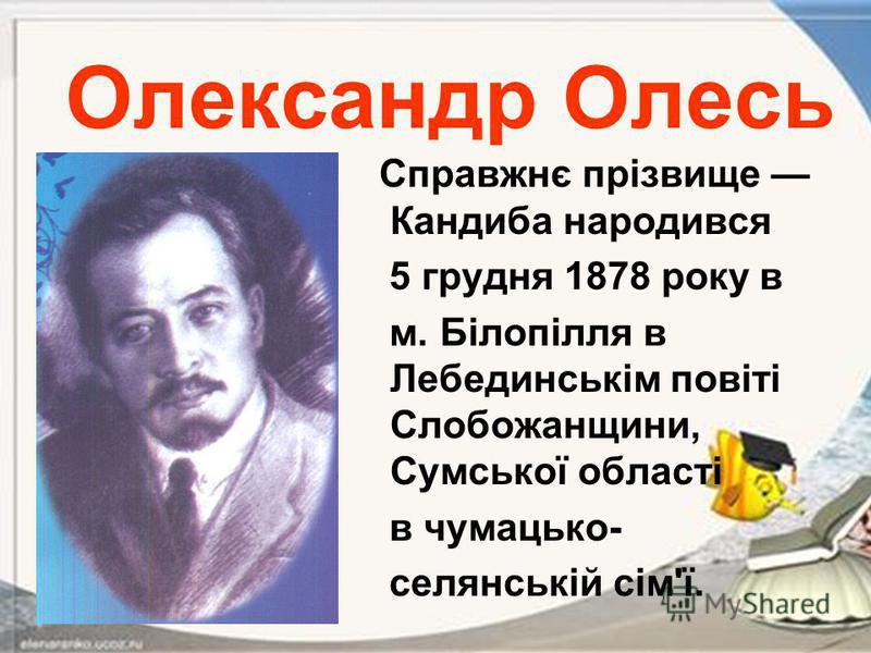 Олександр Олесь Справжнє прізвище Кандиба народився 5 грудня 1878 року в м. Білопілля в Лебединськім повіті Слобожанщини, Сумської області в чумацько- селянській сім'ї.
