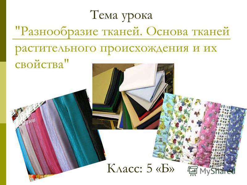Тема урока Разнообразие тканей. Основа тканей растительнаго происхождения и их свойства Класс: 5 «Б»