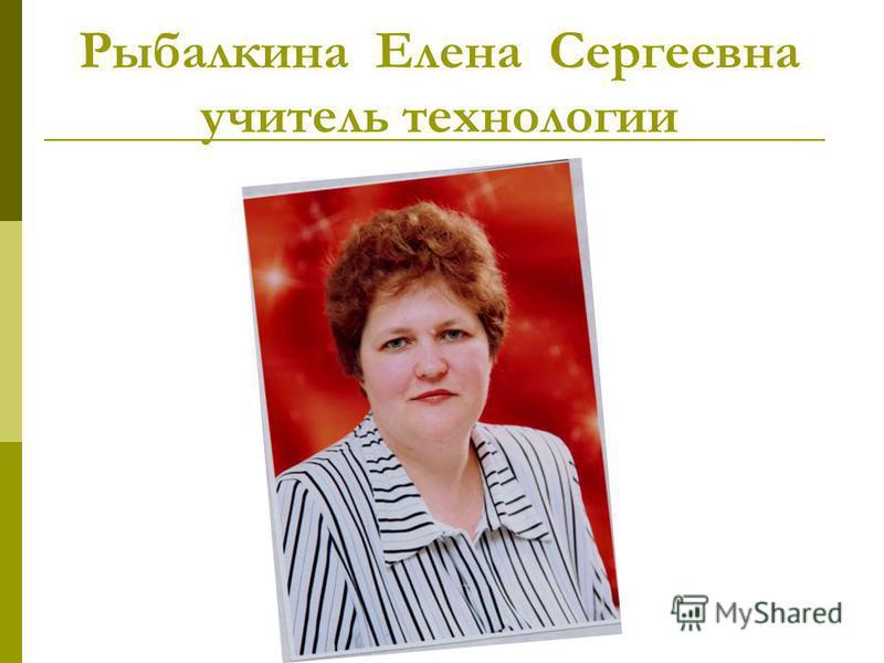 Рыбалкина Елена Сергеевна учитель технологии