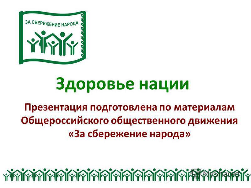 Здоровье нации Презентация подготовлена по материалам Общероссийского общественного движения «За сбережение народа»