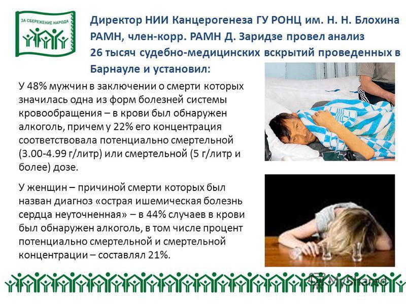 Директор НИИ Канцерогенеза ГУ РОНЦ им. Н. Н. Блохина РАМН, член-корр. РАМН Д. Заридзе провел анализ 26 тысяч судебно-медицинских вскрытий проведенных в Барнауле и установил: У 48% мужчин в заключении о смерти которых значилась одна из форм болезней с