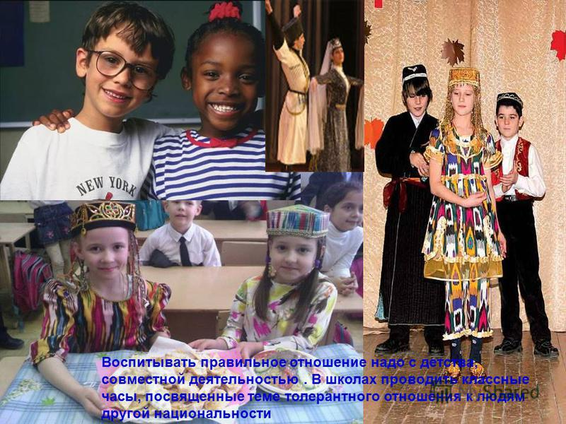 Воспитывать правильное отношение надо с детства, совместной деятельностью. В школах проводить классные часы, посвященные теме толерантного отношения к людям другой национальности