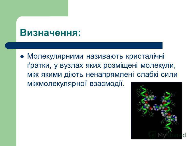 Визначення: Молекулярними називають кристалічні ґратки, у вузлах яких розміщені молекули, між якими діють ненапрямлені слабкі сили міжмолекулярної взаємодії.