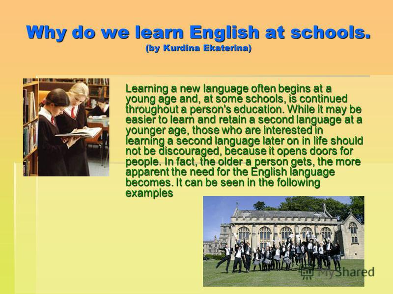 Why do we learn English at schools. (by Kurdina Ekaterina) Learning a new language often begins at a young age and, at some schools, is continued throughout a person's education. While it may be easier to learn and retain a second language at a young