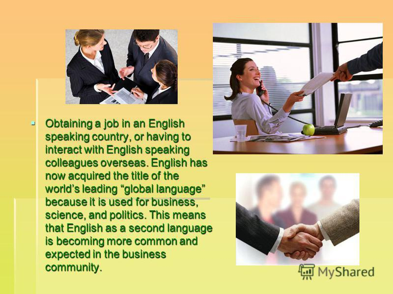 Obtaining a job in an English speaking country, or having to interact with English speaking colleagues overseas. English has now acquired the title of the worlds leading global language because it is used for business, science, and politics. This mea