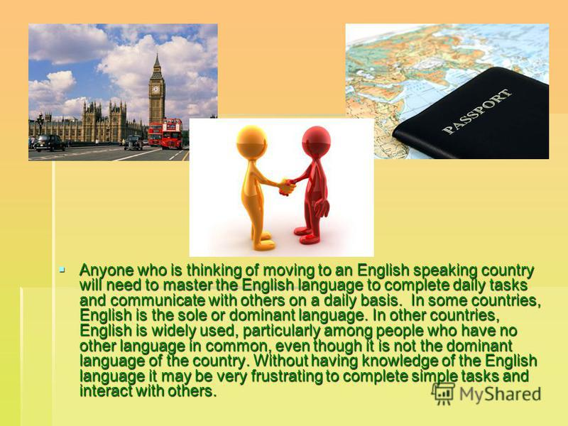 Anyone who is thinking of moving to an English speaking country will need to master the English language to complete daily tasks and communicate with others on a daily basis. In some countries, English is the sole or dominant language. In other count