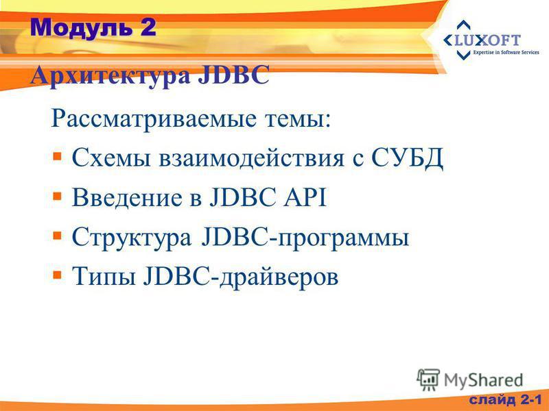 Модуль 2 Рассматриваемые темы: Схемы взаимодействия с СУБД Введение в JDBC API Структура JDBC-программы Типы JDBC-драйверов Архитектура JDBC слайд 2-1