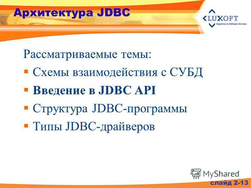Архитектура JDBC Рассматриваемые темы: Схемы взаимодействия с СУБД Введение в JDBC API Структура JDBC-программы Типы JDBC-драйверов слайд 2-13