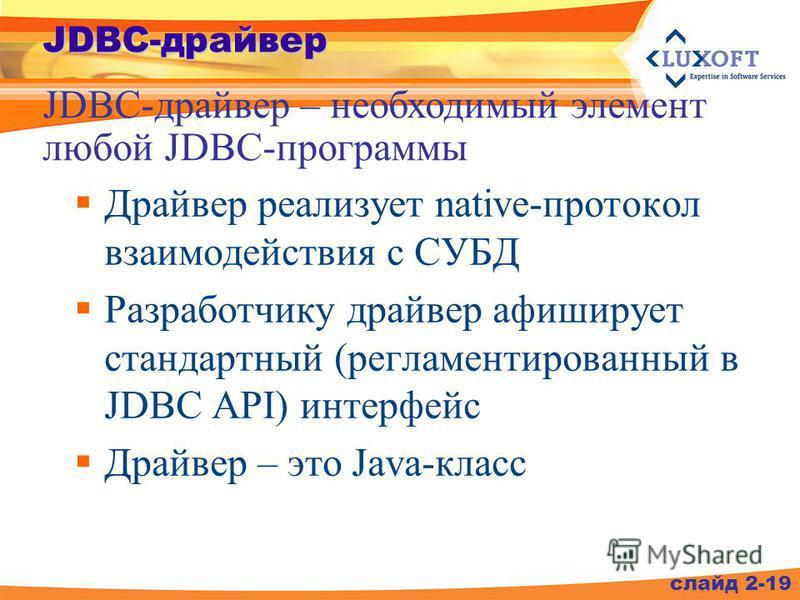 Драйвер реализует native-протокол взаимодействия с СУБД Разработчику драйвер афиширует стандартный (регламентированный в JDBC API) интерфейс Драйвер – это Java-класс JDBC-драйвер – необходимый элемент любой JDBC-программы слайд 2-19 JDBC-драйвер