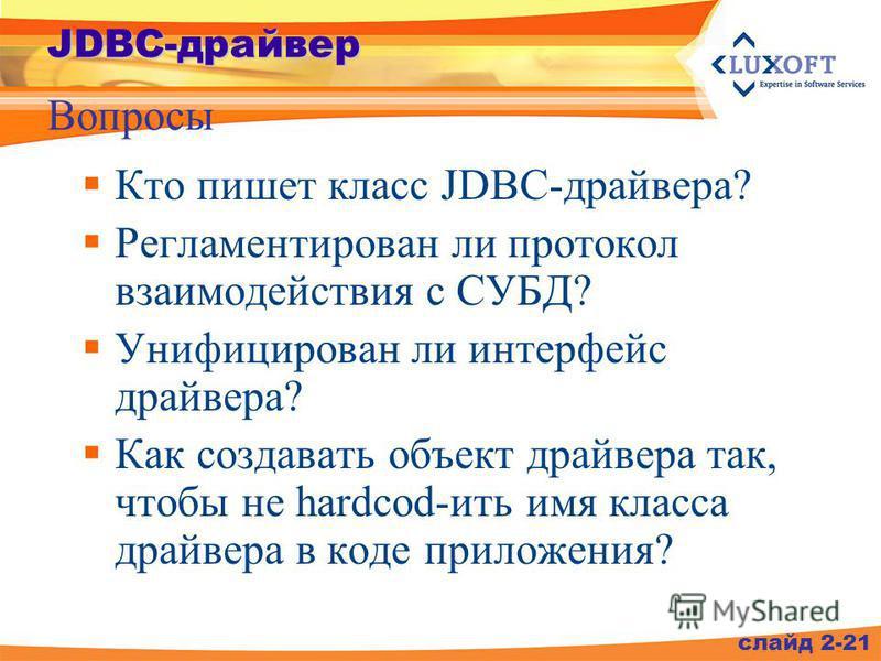 Кто пишет класс JDBC-драйвера? Регламентирован ли протокол взаимодействия с СУБД? Унифицирован ли интерфейс драйвера? Как создавать объект драйвера так, чтобы не hardcod-жить имя класса драйвера в коде приложения? слайд 2-21 JDBC-драйвер Вопросы