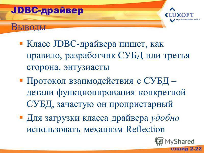 Класс JDBC-драйвера пишет, как правило, разработчик СУБД или третья сторона, энтузиасты Протокол взаимодействия с СУБД – детали функционирования конкретной СУБД, зачастую он проприетарный Для загрузки класса драйвера удобно использовать механизм Refl