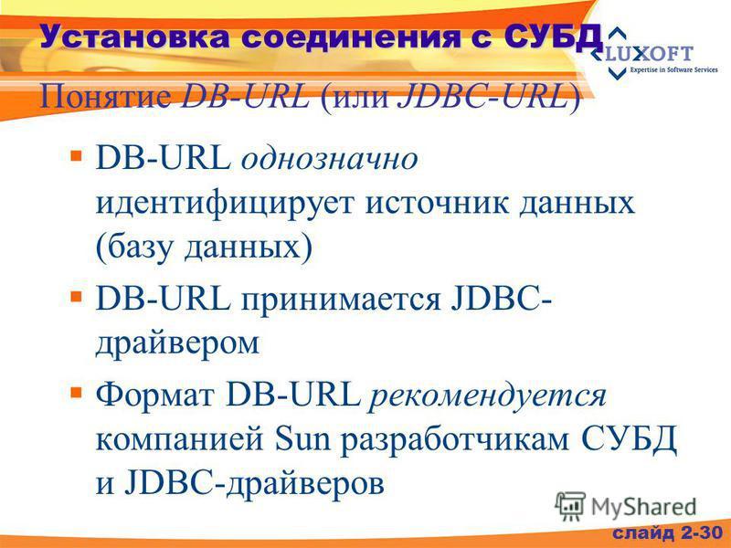 DB-URL однозначно идентифицирует источник данных (базу данных) DB-URL принимается JDBC- драйвером Формат DB-URL рекомендуется компанией Sun разработчикам СУБД и JDBC-драйверов слайд 2-30 Установка соединения с СУБД Понятие DB-URL (или JDBC-URL)