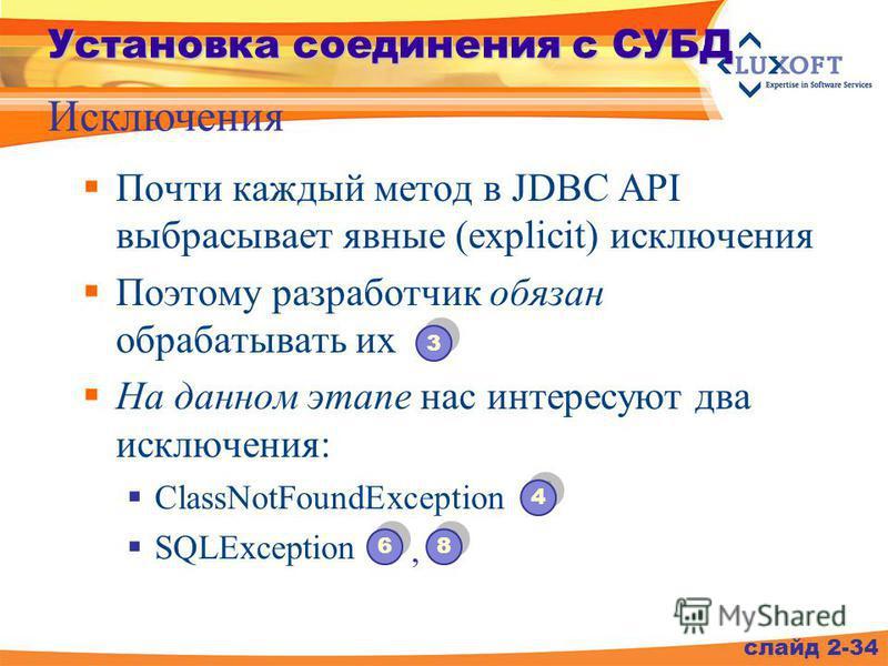 слайд 2-34 Установка соединения с СУБД Исключения Почти каждый метод в JDBC API выбрасывает явные (explicit) исключения Поэтому разработчик обязан обрабатывать их На данном этапе нас интересуют два исключения: ClassNotFoundException SQLException 4 4