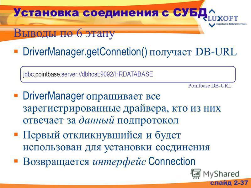 DriverManager.getConnetion() получает DB-URL DriverManager опрашивает все зарегистрированные драйвера, кто из них отвечает за данный под протокол Первый откликнувшийся и будет использован для установки соединения Возвращается интерфейс Connection сла