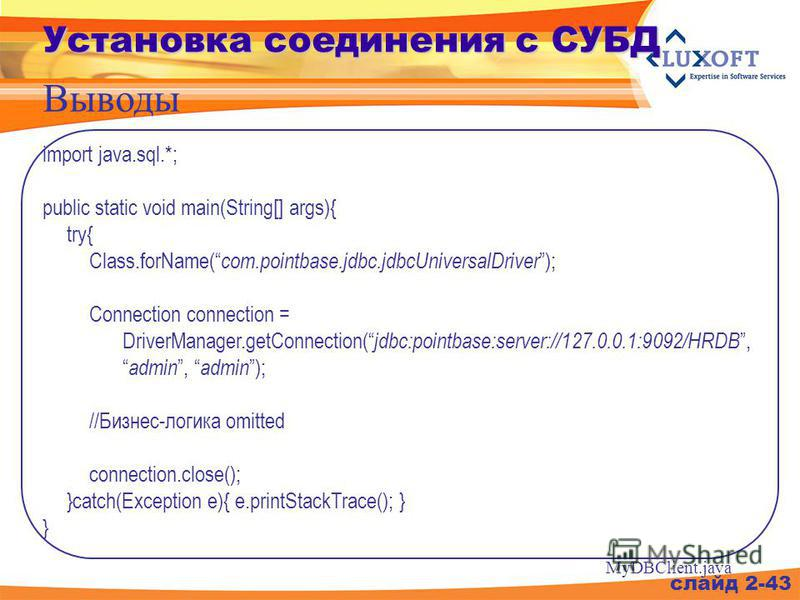 слайд 2-43 Установка соединения с СУБД Выводы import java.sql.*; public static void main(String[] args){ try{ Class.forName( com.pointbase.jdbc.jdbcUniversalDriver ); Connection connection = DriverManager.getConnection( jdbc:pointbase:server://127.0.
