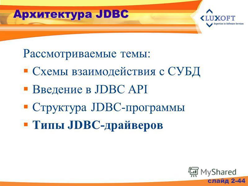 Архитектура JDBC Рассмотриваемые темы: Схемы взаимодействия с СУБД Введение в JDBC API Структура JDBC-программы Типы JDBC-драйверов слайд 2-44
