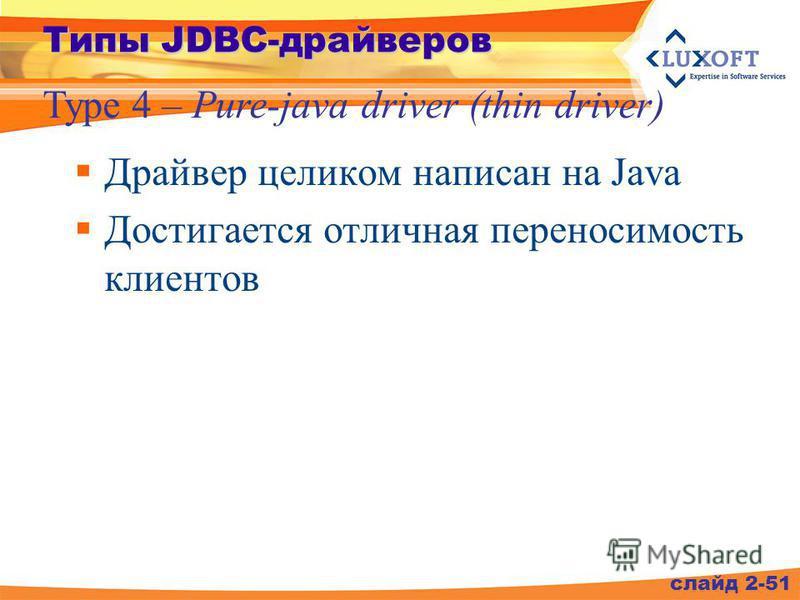 слайд 2-51 Типы JDBC-драйверов Type 4 – Pure-java driver (thin driver) Драйвер целиком написан на Java Достигается отличная переносимость клиентов