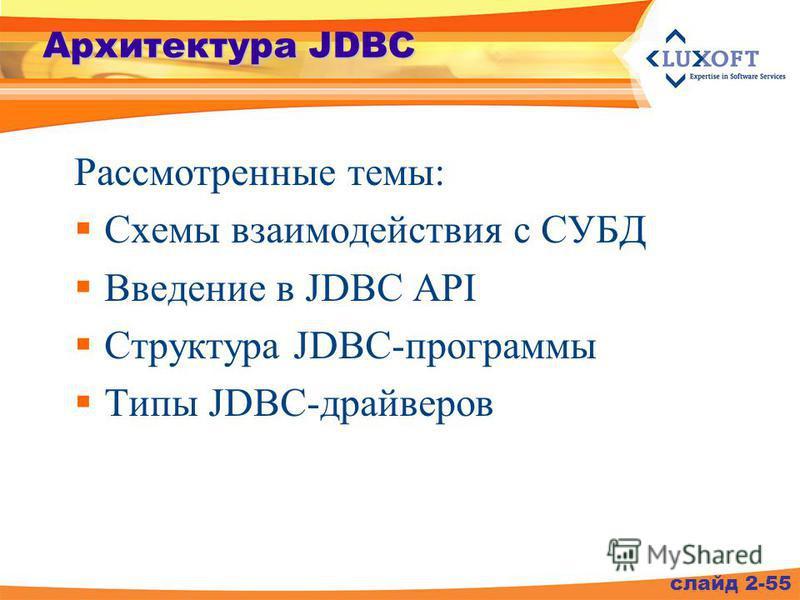 Архитектура JDBC Рассмотренные темы: Схемы взаимодействия с СУБД Введение в JDBC API Структура JDBC-программы Типы JDBC-драйверов слайд 2-55