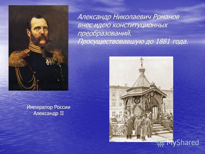 Император России Александр II Александр Николаевич Романов внес идею конституционных преобразований. Просуществовавшую до 1881 года.