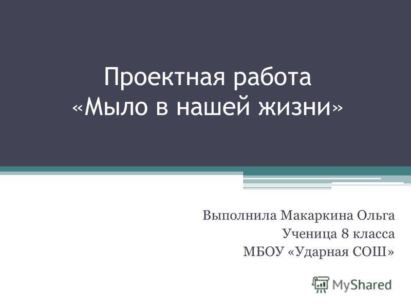 Проектная работа «Мыло в нашей жизни» Выполнила Макаркина Ольга Ученица 8 класса МБОУ «Ударная СОШ»