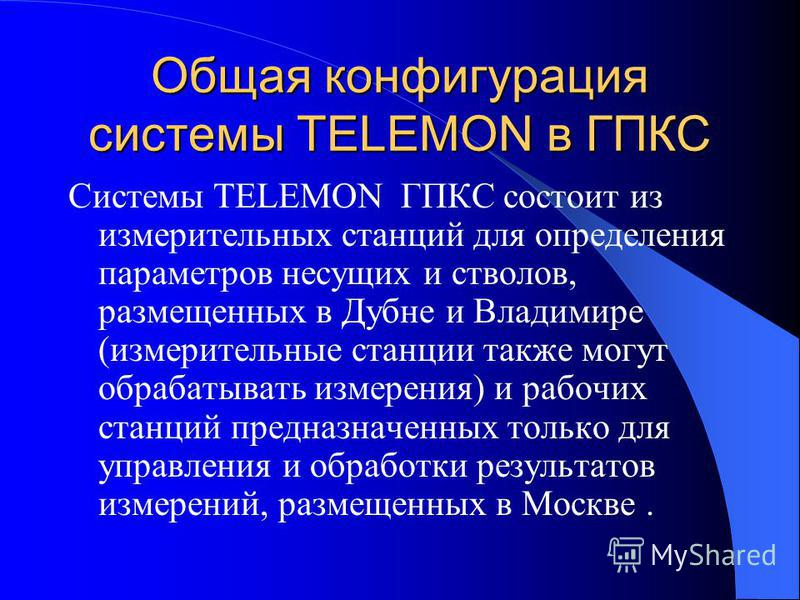 Общая конфигурация системы TELEMON в ГПКС Системы TELEMON ГПКС состоит из измерительных станций для определения параметров несущих и стволов, размещенных в Дубне и Владимире (измерительные станции также могут обрабатывать измерения) и рабочих станций