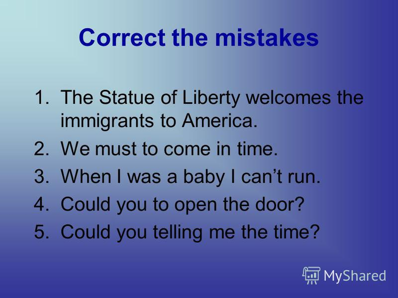 Correct the mistakes 1. The Statue of Liberty welcomes the immigrants to America. 2. We must to come in time. 3. When I was a baby I cant run. 4. Could you to open the door? 5. Could you telling me the time?