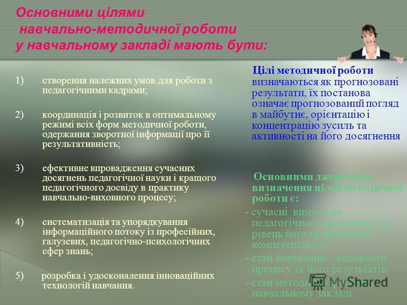 Основними цілями навчально-методичної роботи у навчальному закладі мають бути: 1)створення належних умов для роботи з педагогічними кадрами; 2)координація і розвиток в оптимальному режимі всіх форм методичної роботи, одержання зворотної інформації пр