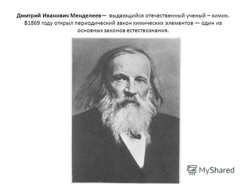 Дмитрий Иванович Менделеев выдающийся отечественный ученый – химик. В1869 году открыл периодический закон химических элементов один из основных законов естествознания.