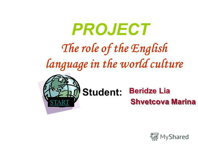 START The role of the English language in the world culture Beridze Lia Shvetcova Marina PROJECT Student: