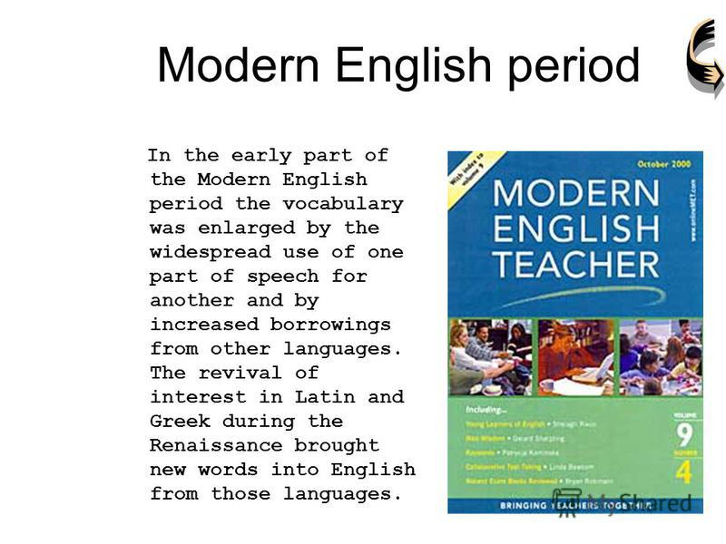 Modern English period In the early part of the Modern English period the vocabulary was enlarged by the widespread use of one part of speech for another and by increased borrowings from other languages. The revival of interest in Latin and Greek duri