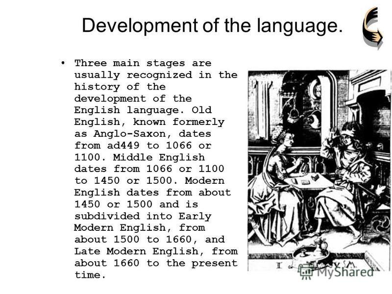 Development of the language. Three main stages are usually recognized in the history of the development of the English language. Old English, known formerly as Anglo-Saxon, dates from ad449 to 1066 or 1100. Middle English dates from 1066 or 1100 to 1