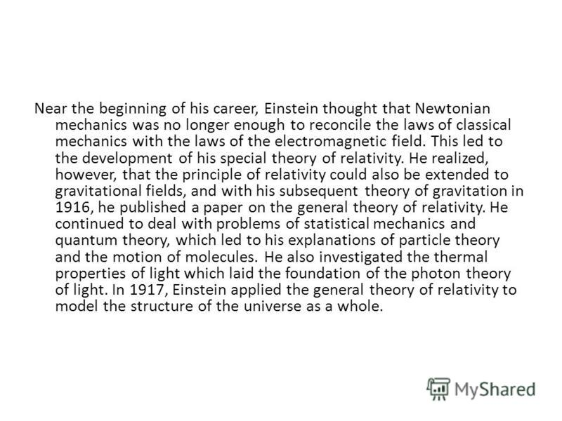 Near the beginning of his career, Einstein thought that Newtonian mechanics was no longer enough to reconcile the laws of classical mechanics with the laws of the electromagnetic field. This led to the development of his special theory of relativity.