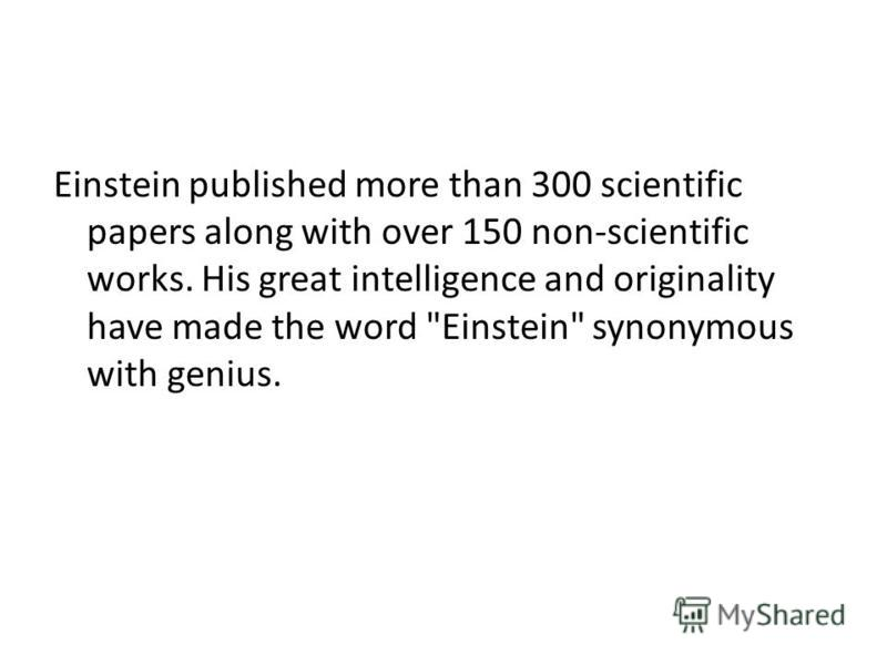 Einstein published more than 300 scientific papers along with over 150 non-scientific works. His great intelligence and originality have made the word Einstein synonymous with genius.
