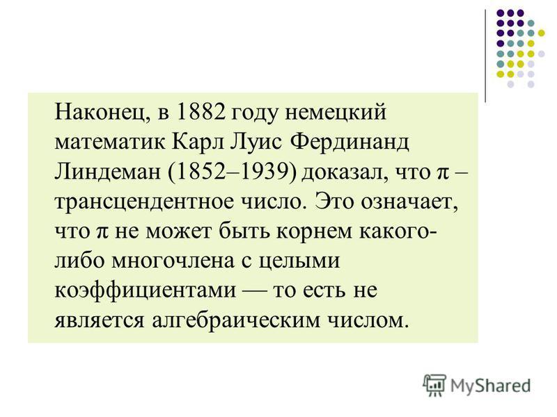 Наконец, в 1882 году немецкий математик Карл Луис Фердинанд Линдеман (1852–1939) доказал, что π – трансцендентное число. Это означает, что π не может быть корнем какого- либо многочлена с целыми коэффициентами то есть не является алгебраическим число
