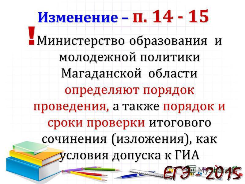 ! Министерство образования и молодежной политики Магаданской области определяют порядок проведения, а также порядок и сроки проверки итогового сочинения (изложения), как условия допуска к ГИА Изменение – п. 14 - 15