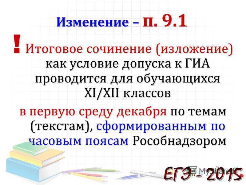 ! Итоговое сочинение (изложение) как условие допуска к ГИА проводится для обучающихся XI/XII классов в первую среду декабря по темам (текстам), сформированным по часовым поясам Рособнадзором Изменение – п. 9.1