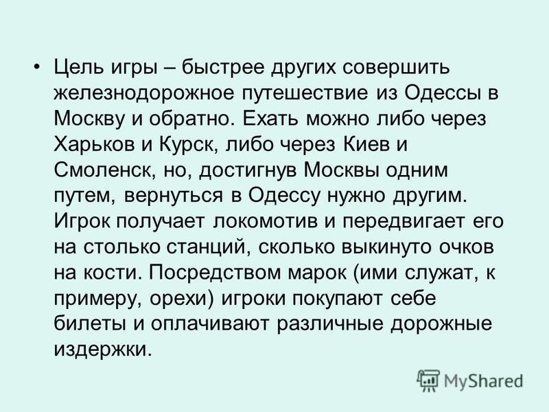 Цель игры – быстрее других совершить железнодорожное путешествие из Одессы в Москву и обратно. Ехать можно либо через Харьков и Курск, либо через Киев и Смоленск, но, достигнув Москвы одним путем, вернуться в Одессу нужно другим. Игрок получает локом