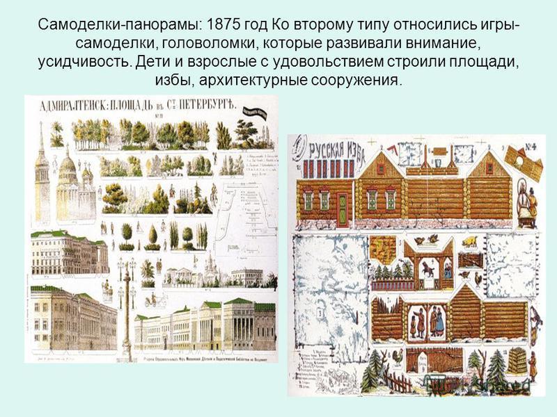 Самоделки-панорамы: 1875 год Ко второму типу относились игры- самоделки, головоломки, которые развивали внимание, усидчивость. Дети и взрослые с удовольствием строили площади, избы, архитектурные сооружения.