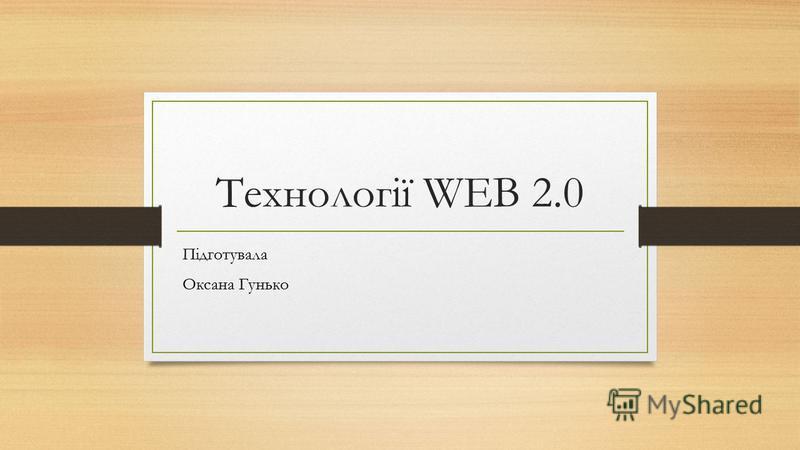 Технології WEB 2.0 Підготувала Оксана Гунько