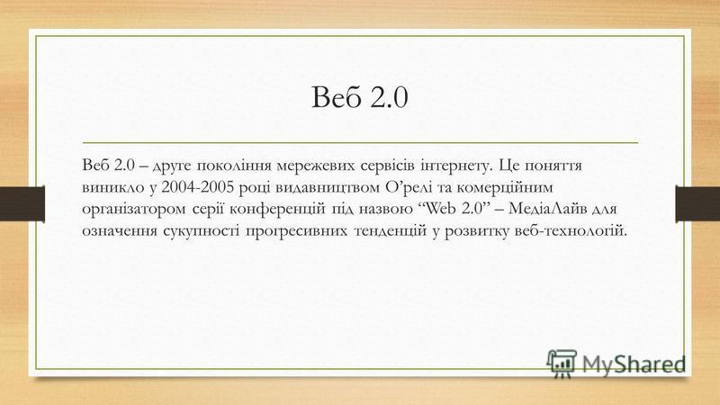Веб 2.0 Веб 2.0 – друге покоління мережевих сервісів інтернету. Це поняття виникло у 2004-2005 році видавництвом Орелі та комерційним організатором серії конференцій під назвою Web 2.0 – МедіаЛайв для означення сукупності прогресивних тенденцій у роз