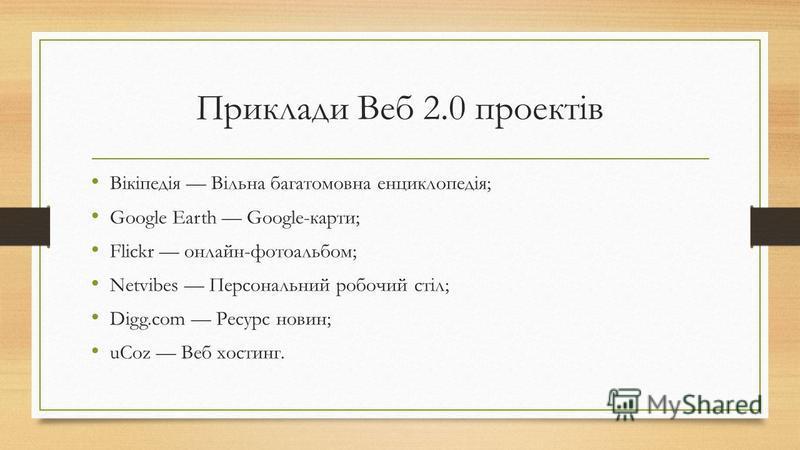 Приклади Веб 2.0 проектів Вікіпедія Вільна багатомовна енциклопедія; Google Earth Google-карти; Flickr онлайн-фотоальбом; Netvibes Персональний робочий стіл; Digg.com Ресурс новин; uCoz Веб хостинг.