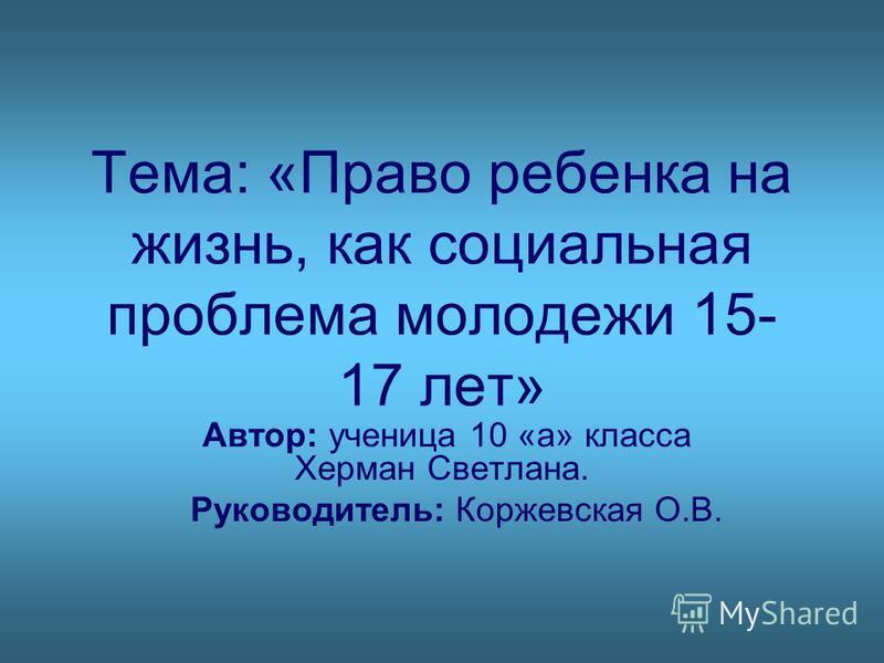 Тема: «Право ребенка на жизнь, как социальная проблема молодежи 15- 17 лет» Автор: ученица 10 «а» класса Херман Светлана. Руководитель: Коржевская О.В.