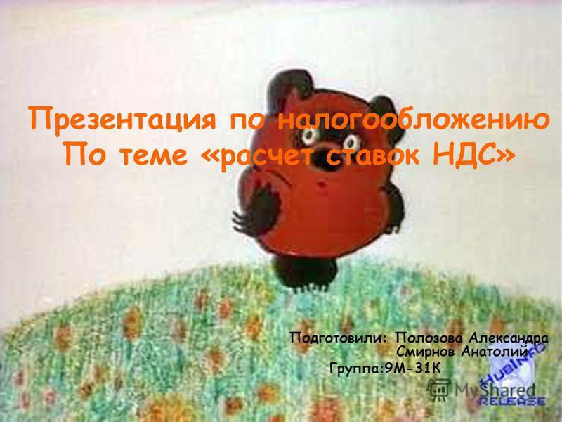 Презентация по налогообложению По теме «расчет ставок НДС» Подготовили: Полозова Александра Смирнов Анатолий Группа:9М-31К