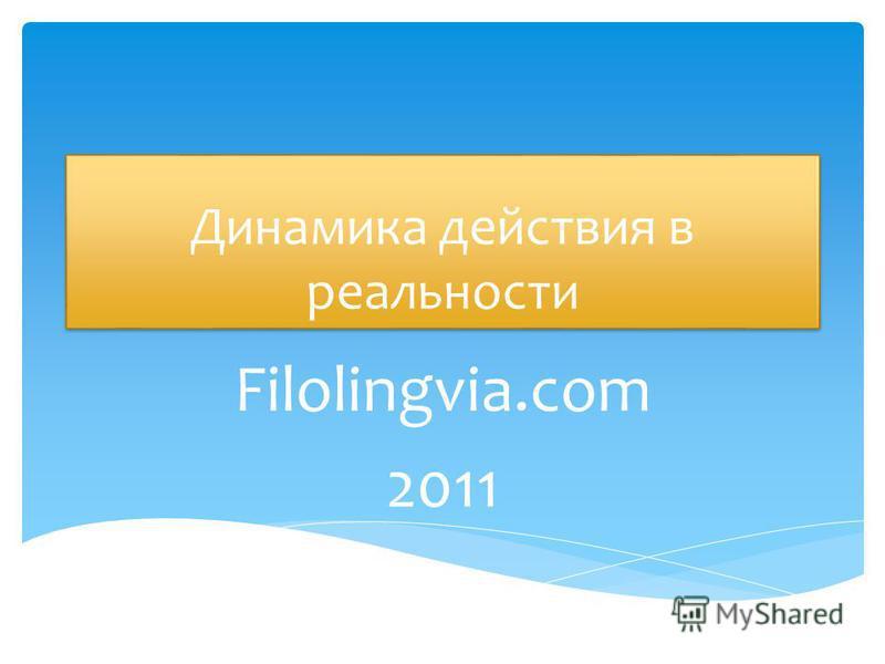 Динамика действия в реальности Filolingvia.com 2011