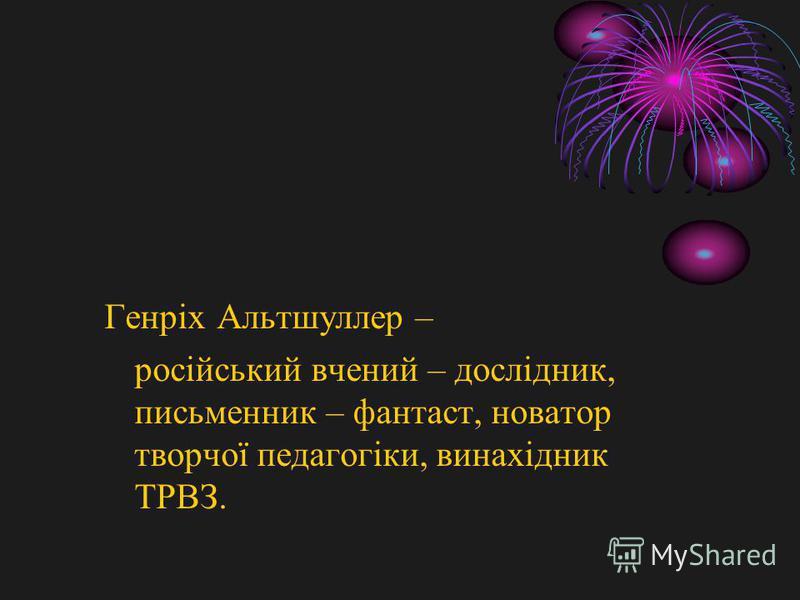 Генріх Альтшуллер – російський вчений – дослідник, письменник – фантаст, новатор творчої педагогіки, винахідник ТРВЗ.