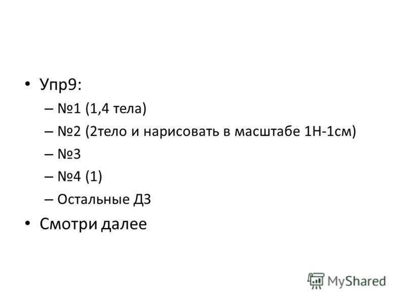 Упр 9: – 1 (1,4 тела) – 2 (2 тело и нарисовать в масштабе 1Н-1 см) – 3 – 4 (1) – Остальные ДЗ Смотри далее
