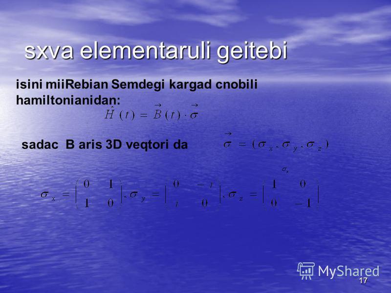 17 isini miiRebian Semdegi kargad cnobili hamiltonianidan: sxva elementaruli geitebi sadac B aris 3D veqtori da